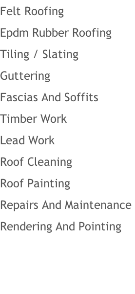 Felt Roofing Epdm Rubber Roofing  Tiling / Slating Guttering Fascias And Soffits Timber Work Lead Work  Roof Cleaning Roof Painting Repairs And Maintenance  Rendering And Pointing